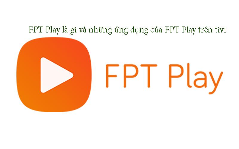 FPT Play là gì và những ứng dụng của FPT Play trên tivi