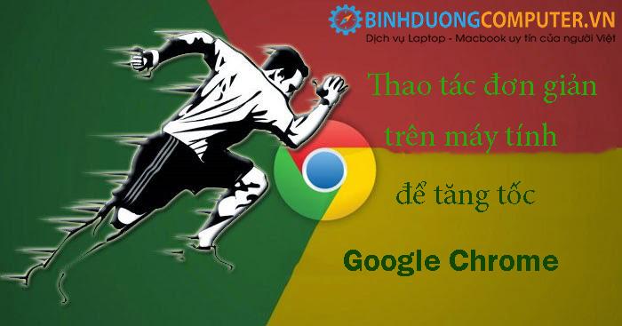 Thao tác đơn giản trên máy tính để tăng tốc google chrome